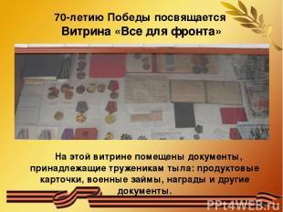 70-летию Победы посвящается Витрина «Все для фронта» На этой витрине помещены до