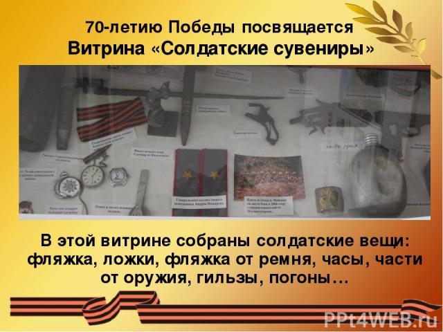 70-летию Победы посвящается Витрина «Солдатские сувениры» В этой витрине собраны солдатские вещи: фляжка, ложки, фляжка от ремня, часы, части от оружия, гильзы, погоны…