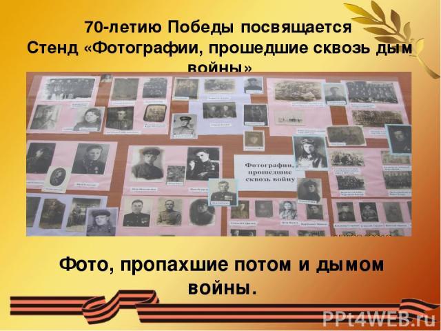 70-летию Победы посвящается Стенд «Фотографии, прошедшие сквозь дым войны» Фото, пропахшие потом и дымом войны.