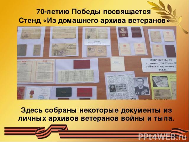 70-летию Победы посвящается Стенд «Из домашнего архива ветеранов» Здесь собраны некоторые документы из личных архивов ветеранов войны и тыла.