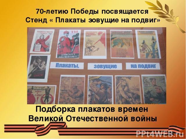 70-летию Победы посвящается Стенд « Плакаты зовущие на подвиг» Подборка плакатов времен Великой Отечественной войны