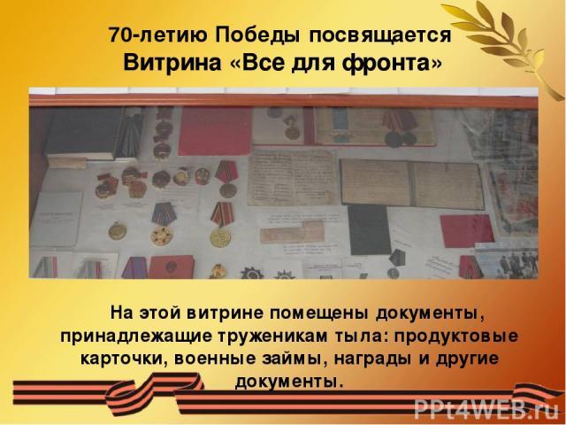 70-летию Победы посвящается Витрина «Все для фронта» На этой витрине помещены документы, принадлежащие труженикам тыла: продуктовые карточки, военные займы, награды и другие документы.