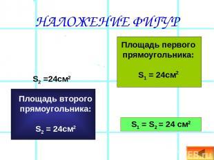 НАЛОЖЕНИЕ ФИГУР Площадь первого прямоугольника: S1 = 24см2 S2 =24см2 S1 = S2 = 2