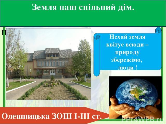 Подзаголовок слайда Земля наш спільний дім. Нехай земля квітує всюди – природу збережімо, люди ! Олешницька ЗОШ І-ІІІ ст.