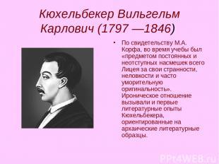 Кюхельбекер Вильгельм Карлович (1797 —1846) По свидетельству М.А. Корфа, во врем