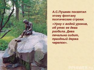 А.С.Пушкин посвятил этому фонтану поэтические строки: «Урну с водой уронив, об у