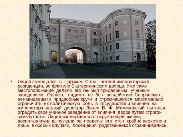 Лицей помещался в Царском Селе - летней императорской резиденции, во флигеле Екатерининского дворца. Уже само местоположение делало его как был придворным учебным заведением. Однако, видимо, не без воздействия Сперанского, ненавидевшего придворные к…