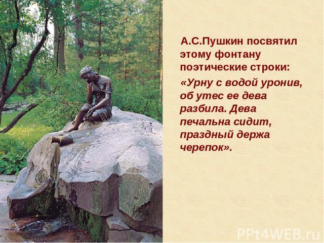 А.С.Пушкин посвятил этому фонтану поэтические строки: «Урну с водой уронив, об утес ее дева разбила. Дева печальна сидит, праздный держа черепок».
