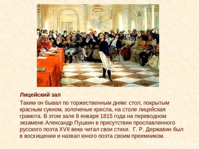 Лицейский зал Таким он бывал по торжественным дням: стол, покрытым красным сукном, золоченые кресла, на столе лицейская грамота. В этом зале 8 января 1815 года на переводном экзамене Александр Пушкин в присутствии прославленного русского поэта XVII …