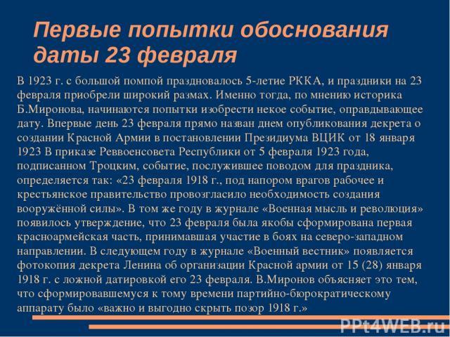 Первые попытки обоснования даты 23 февраля В 1923 г. с большой помпой праздновалось 5-летие РККА, и праздники на 23 февраля приобрели широкий размах. Именно тогда, по мнению историка Б.Миронова, начинаются попытки изобрести некое событие, оправдываю…