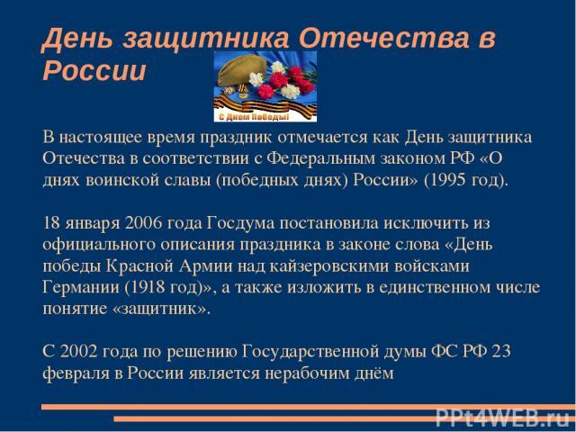 День защитника Отечества в России В настоящее время праздник отмечается как День защитника Отечества в соответствии с Федеральным законом РФ «О днях воинской славы (победных днях) России» (1995 год). 18 января 2006 года Госдума постановила исключить…