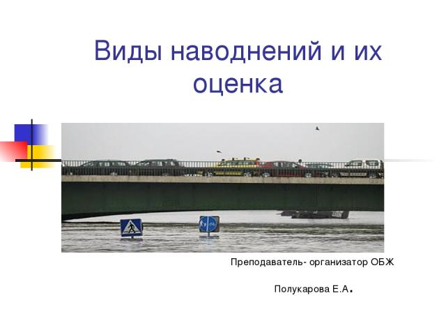 Виды наводнений и их оценка Преподаватель- организатор ОБЖ Полукарова Е.А.