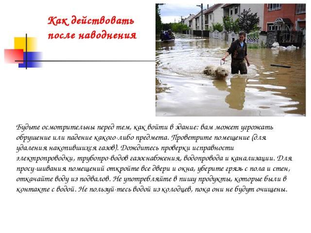 Как действовать после наводнения Будьте осмотрительны перед тем, как войти в здание: вам может угрожать обрушение или падение какого-либо предмета. Проветрите помещение (для удаления накопившихся газов). Дождитесь проверки исправности электропроводк…