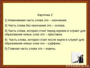 Карточка 2 1) Изменяемая часть слова это– окончание. 2) Часть слова без окончан