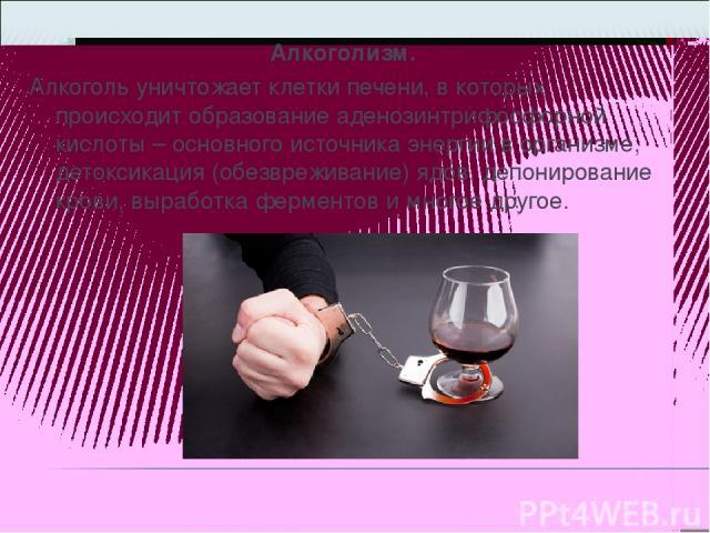 Алкоголизм. Алкоголь уничтожает клетки печени, в которых происходит образование аденозинтрифосфорной кислоты – основного источника энергии в организме, детоксикация (обезвреживание) ядов, депонирование крови, выработка ферментов и многое другое.