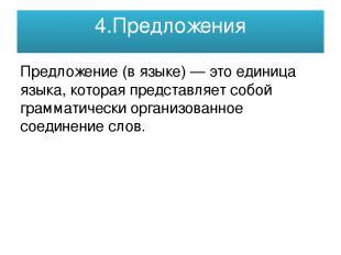 4.Предложения Предложе ние (в языке) — это единица языка, которая представляет с