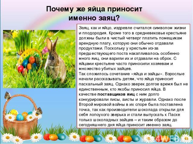 Почему же яйца приносит именно заяц? Заяц, как и яйцо, издревле считался символом жизни и плодородия. Кроме того в средневековье крестьяне должны были вчистый четверг платить помещикам арендную плату, которую они обычно отдавали продуктами. Посколь…