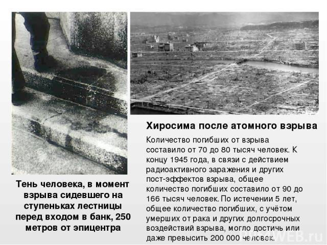 Тень человека, в момент взрыва сидевшего на ступеньках лестницы перед входом в банк, 250 метров от эпицентра Хиросимапосле атомного взрыва Количество погибших от взрыва составило от 70 до 80 тысяч человек.К концу 1945 года, в связи с действием рад…