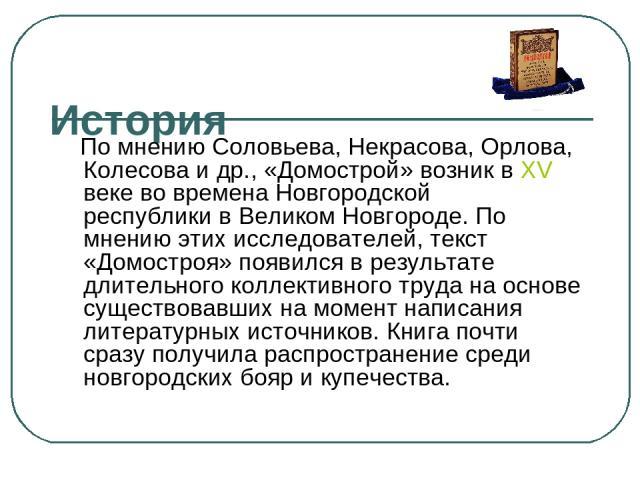 История По мнению Соловьева, Некрасова, Орлова, Колесова и др., «Домострой» возник вXV векево времена Новгородской республикив Великом Новгороде. По мнению этих исследователей, текст «Домостроя» появился в результате длительного коллективного тру…