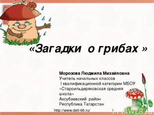 «Загадки о грибах » Морозова Людмила Михайловна Учитель начальных классов I квал
