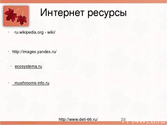 Интернет ресурсы ru.wikipedia.org›wiki/ http://images.yandex.ru/ ecosystema.ru mushrooms-info.ru http://www.deti-66.ru/