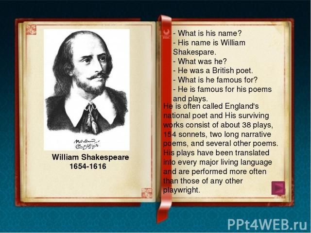 William Shakespeare William Shakespeare was born in Stratford-on-Avon, England, in 1564. He received his education in the Grammar school. At the age of nineteen he married the daughter of a neighboring farmer.But three years later Shakespeare went u…