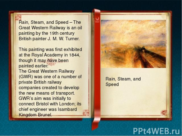 Rain, Steam, and Speed – The Great Western Railway is an oil painting by the 19th century British painter J. M. W. Turner. This painting was first exhibited at the Royal Academy in 1844, though it may have been painted earlier. The Great Western Rai…