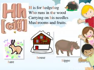 H is for hedgehog Who runs in the wood Carrying on his needles Mushrooms and fru