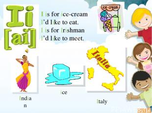 I is for ice-cream I'd like to eat. I is for Irishman I'd like to meet. ice Indi