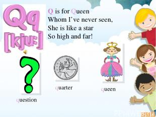 Q is for Queen Whom I've never seen, She is like a star So high and far! questio