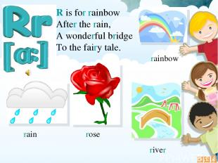 R is for rainbow After the rain, A wonderful bridge To the fairy tale. rain rain