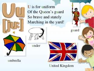 U is for uniform Of the Queen's guard So brave and stately Marching in the yard!