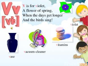 V is for violet, A flower of spring, When the days get longer And the birds sing