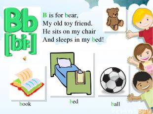 B is for bear, My old toy friend. He sits on my chair And sleeps in my bed! book