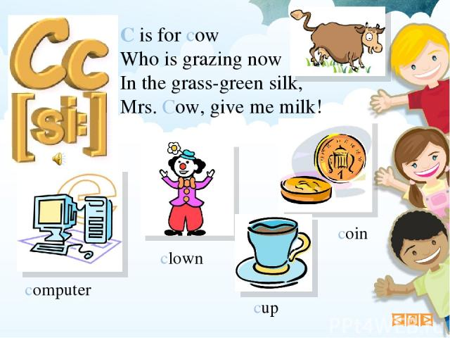 C is for cow Who is grazing now In the grass-green silk, Mrs. Cow, give me milk! computer clown coin cup