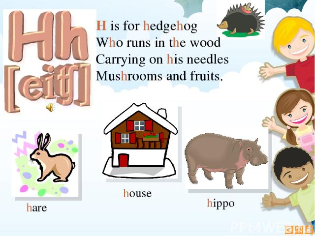 H is for hedgehog Who runs in the wood Carrying on his needles Mushrooms and fruits. hare hippo house