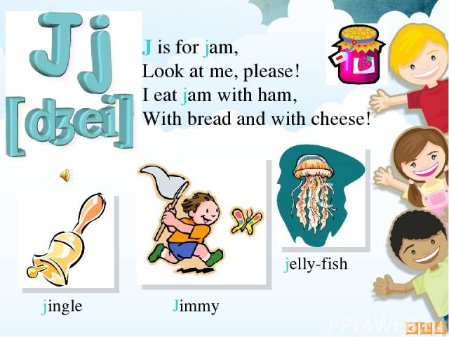 J is for jam, Look at me, please! I eat jam with ham, With bread and with cheese! Jimmy jelly-fish jingle