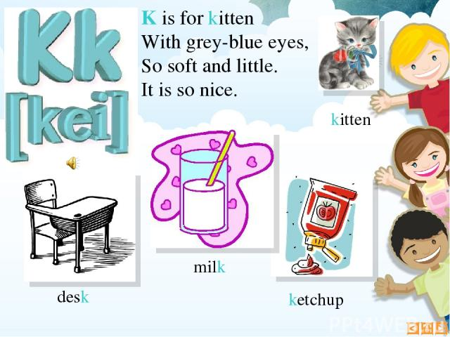 K is for kitten With grey-blue eyes, So soft and little. It is so nice. ketchup desk milk kitten