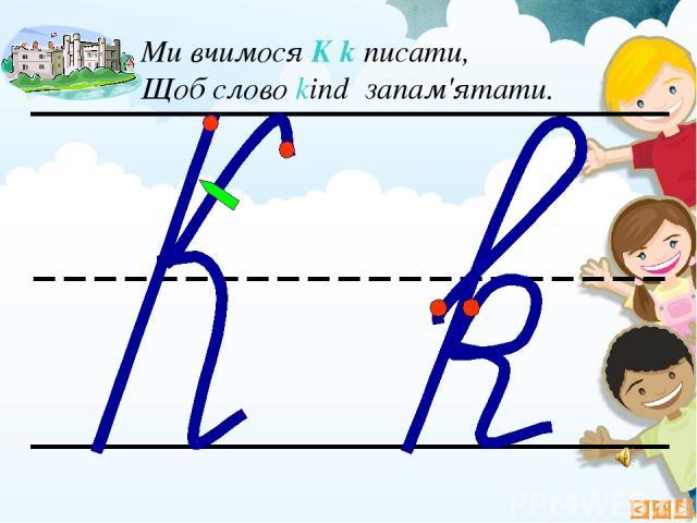 Ми вчимося K k писати, Щоб слово kind запам'ятати.
