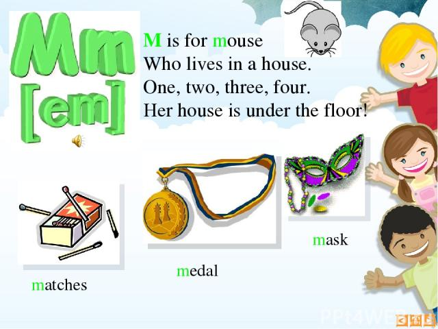 M is for mouse Who lives in a house. One, two, three, four. Her house is under the floor! mask matches medal