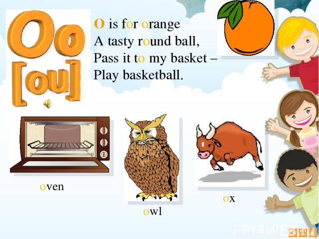 O is for orange A tasty round ball, Pass it to my basket – Play basketball. ox oven owl