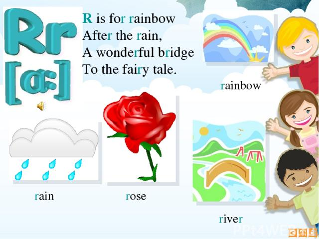 R is for rainbow After the rain, A wonderful bridge To the fairy tale. rain rainbow rose river