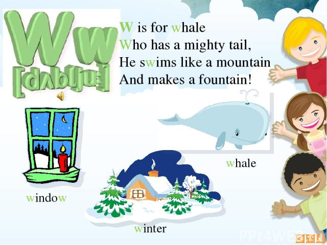 W is for whale Who has a mighty tail, He swims like a mountain And makes a fountain! whale winter window