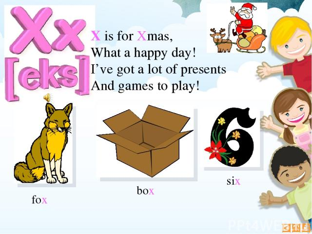 X is for Xmas, What a happy day! I've got a lot of presents And games to play! fox six box
