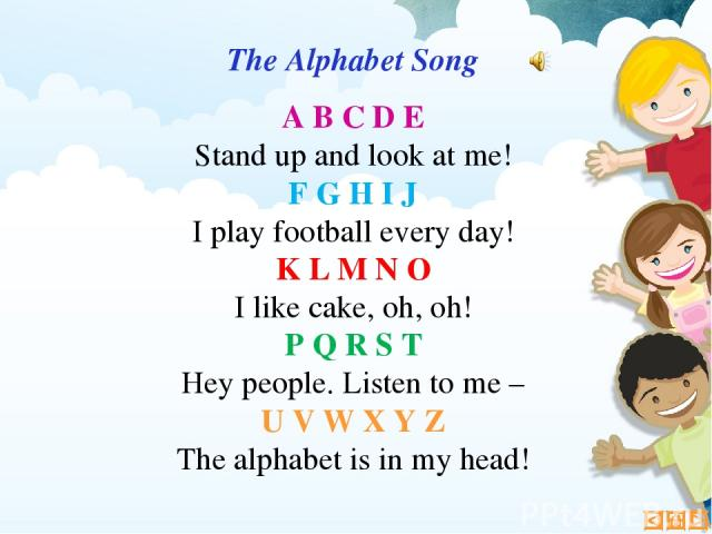 The Alphabet Song A B C D E Stand up and look at me! F G H I J I play football every day! K L M N O I like cake, oh, oh! P Q R S T Hey people. Listen to me – U V W X Y Z The alphabet is in my head!