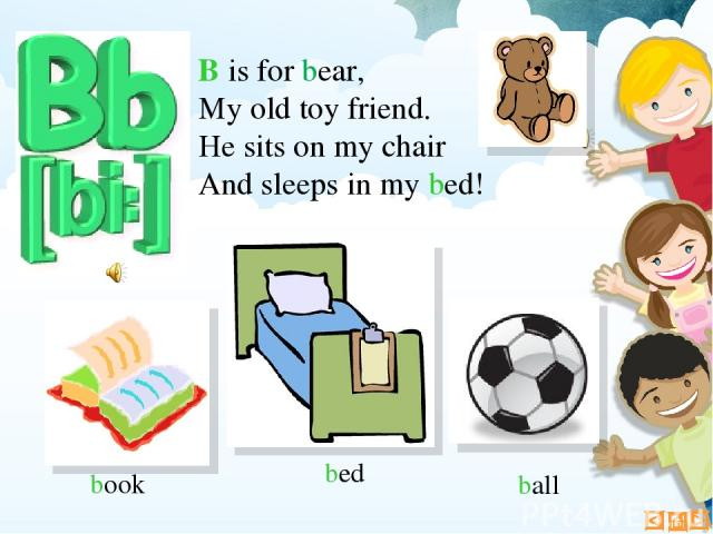 B is for bear, My old toy friend. He sits on my chair And sleeps in my bed! book ball bed