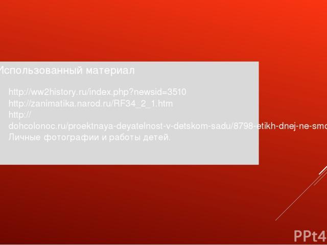 Использованный материал http://ww2history.ru/index.php?newsid=3510 http://zanimatika.narod.ru/RF34_2_1.htm http://dohcolonoc.ru/proektnaya-deyatelnost-v-detskom-sadu/8798-etikh-dnej-ne-smolknet-slava.html Личные фотографии и работы детей.