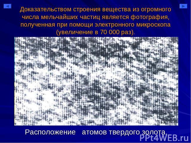 Доказательством строения вещества из огромного числа мельчайших частиц является фотография, полученная при помощи электронного микроскопа (увеличение в 70 000 раз). Расположение атомов твердого золота.