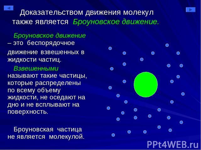 Доказательством движения молекул также является Броуновское движение. Броуновское движение – это беспорядочное движение взвешенных в жидкости частиц. Взвешенными называют такие частицы, которые распределены по всему объему жидкости, не оседают на дн…