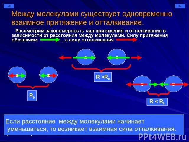 Между молекулами существует одновременно взаимное притяжение и отталкивание. Рассмотрим закономерность сил притяжения и отталкивания в зависимости от расстояния между молекулами. Силу притяжения обозначим , а силу отталкивания . 1. Существует такое …